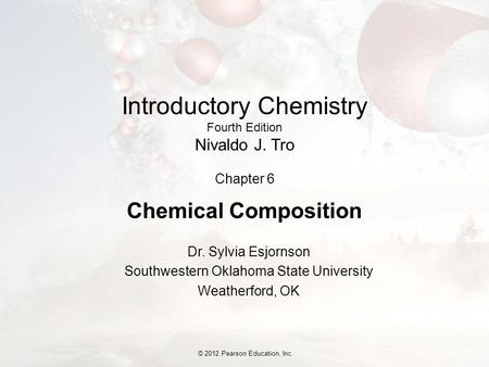 © 2012 Pearson Education, Inc. Introductory Chemistry Fourth Edition Nivaldo J. Tro Chapter 6 Chemical Composition Dr. Sylvia Esjornson Southwestern Oklahoma.
