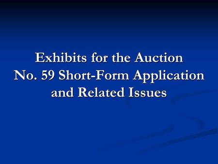 Exhibits for the Auction No. 59 Short-Form Application and Related Issues.