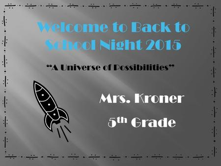 """A Universe of Possibilities"" Mrs. Kroner 5 th Grade Welcome to Back to School Night 2015."