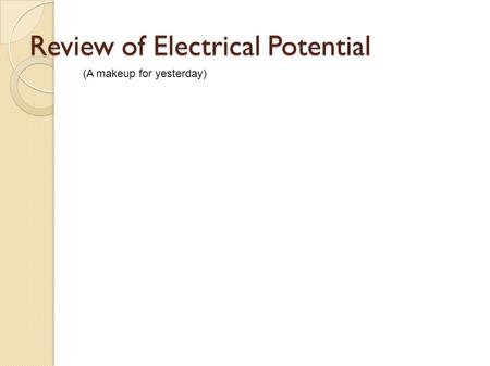 Review of Electrical Potential (A makeup for yesterday)