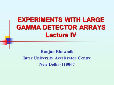 EXPERIMENTS WITH LARGE GAMMA DETECTOR ARRAYS Lecture IV Ranjan Bhowmik Inter University Accelerator Centre New Delhi -110067.
