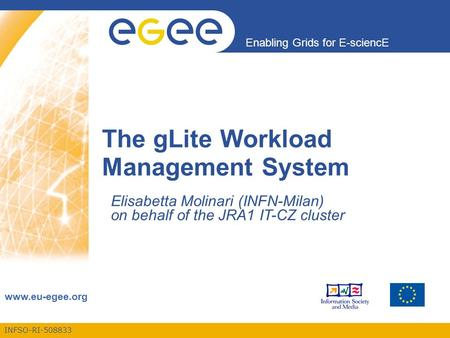 INFSO-RI-508833 Enabling Grids for E-sciencE www.eu-egee.org The gLite Workload Management System Elisabetta Molinari (INFN-Milan) on behalf of the JRA1.