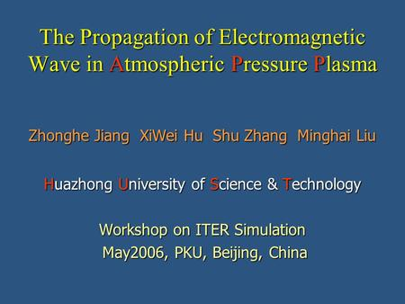 The Propagation of Electromagnetic Wave in Atmospheric Pressure Plasma Zhonghe Jiang XiWei Hu Shu Zhang Minghai Liu Huazhong University of Science & Technology.