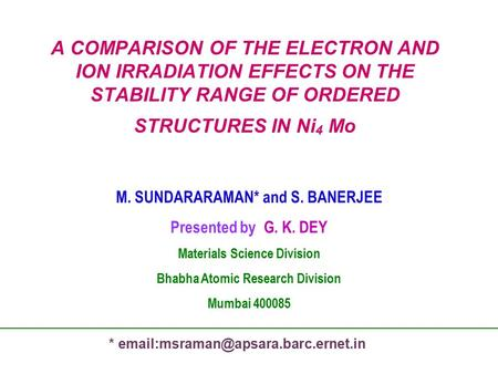 A COMPARISON OF THE ELECTRON AND ION IRRADIATION EFFECTS ON THE STABILITY RANGE OF ORDERED STRUCTURES IN Ni 4 Mo M. SUNDARARAMAN* and S. BANERJEE Presented.