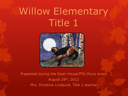 Willow Elementary Title 1 Presented during the Open House/PTA Picnic event August 29 th, 2012 Mrs. Christina Lindquist, Title 1 teacher.