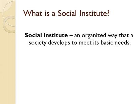 What is a Social Institute? Social Institute – an organized way that a society develops to meet its basic needs.