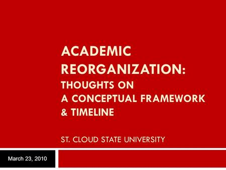 ACADEMIC REORGANIZATION: THOUGHTS ON A CONCEPTUAL FRAMEWORK & TIMELINE ST. CLOUD STATE UNIVERSITY March 23, 2010.