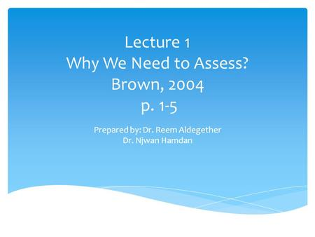 Lecture 1 Why We Need to Assess? Brown, 2004 p. 1-5 Prepared by: Dr. Reem Aldegether Dr. Njwan Hamdan.