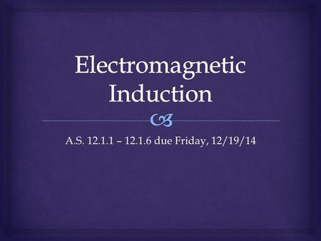 A.S. 12.1.1 – 12.1.6 due Friday, 12/19/14.   What happens to electrons as they move through a magnetic field?  What would happen if there were a LOT.