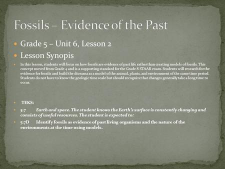 Grade 5 – Unit 6, Lesson 2 Lesson Synopis In this lesson, students will focus on how fossils are evidence of past life rather than creating models of fossils.