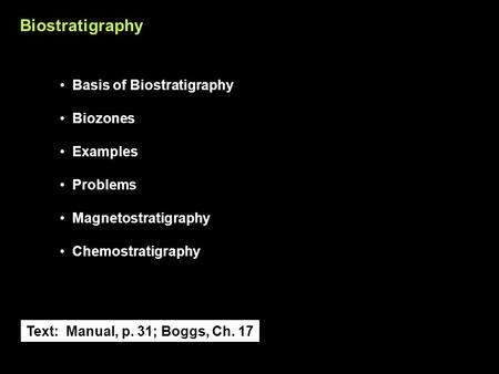 Biostratigraphy Basis of Biostratigraphy Biozones Examples Problems Magnetostratigraphy Chemostratigraphy Text: Manual, p. 31; Boggs, Ch. 17.