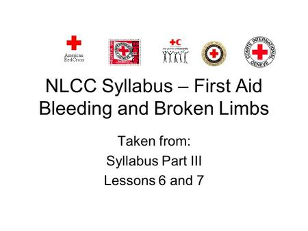 NLCC Syllabus – First Aid Bleeding and Broken Limbs Taken from: Syllabus Part III Lessons 6 and 7.