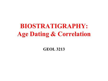 BIOSTRATIGRAPHY: Age Dating & Correlation GEOL 3213.