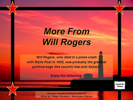 More From Will Rogers Will Rogers, who died in a plane crash with Wylie Post in 1935, was probably the greatest political sage this country has ever known.