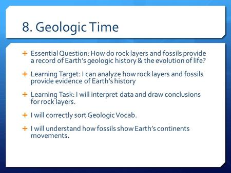 8. Geologic Time  Essential Question: How do rock layers and fossils provide a record of Earth's geologic history & the evolution of life?  Learning.