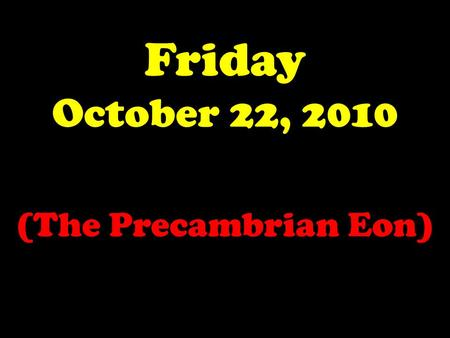 Friday October 22, 2010 (The Precambrian Eon).