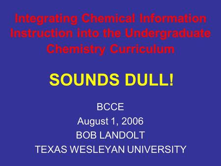 Integrating Chemical Information Instruction into the Undergraduate Chemistry Curriculum BCCE August 1, 2006 BOB LANDOLT TEXAS WESLEYAN UNIVERSITY SOUNDS.