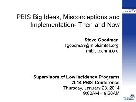 PBIS Big Ideas, Misconceptions and Implementation- Then and Now Steve Goodman miblsi.cenmi.org Supervisors of Low Incidence Programs.