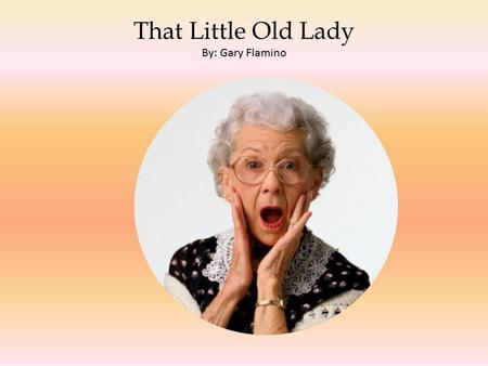 That Little Old Lady By: Gary Flamino. The Little Old Lady By: Gary Flamino.