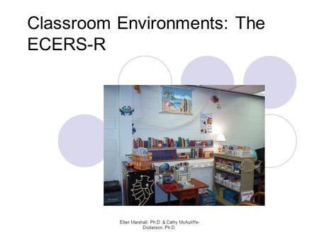 Classroom Environments: The ECERS-R Ellen Marshall, Ph.D. & Cathy McAuliffe- Dickerson, Ph.D.