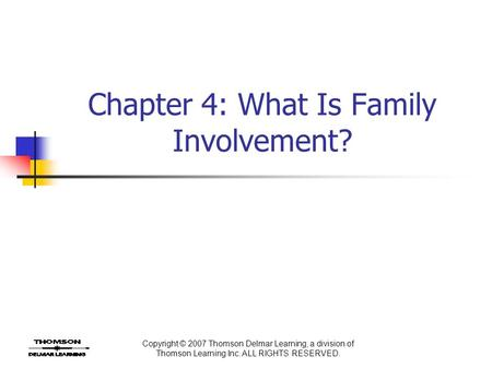 Copyright © 2007 Thomson Delmar Learning, a division of Thomson Learning Inc. ALL RIGHTS RESERVED. Chapter 4: What Is Family Involvement?