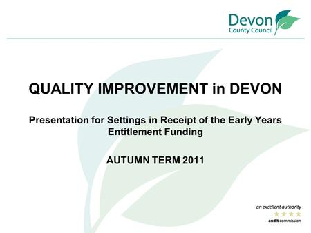 QUALITY IMPROVEMENT in DEVON Presentation for Settings in Receipt of the Early Years Entitlement Funding AUTUMN TERM 2011.