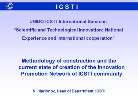 "UNIDO-ICSTI International Seminar: ""Scientific and Technological Innovation: National Experience and International cooperation"" I C S T I Methodology of."