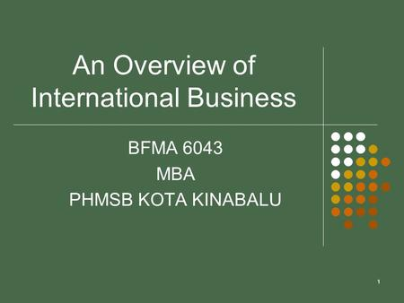 1 An Overview of International Business BFMA 6043 MBA PHMSB KOTA KINABALU.
