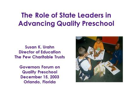 Susan K. Urahn Director of Education The Pew Charitable Trusts Governors Forum on Quality Preschool December 15, 2003 Orlando, Florida TheRole of State.