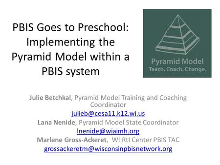 PBIS Goes to Preschool: Implementing the Pyramid Model within a PBIS system Julie Betchkal, Pyramid Model Training and Coaching Coordinator