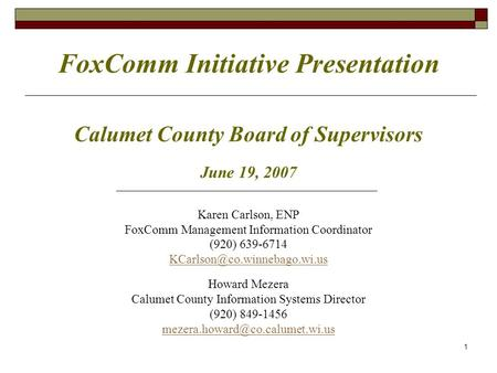 FoxComm Initiative Presentation Calumet County Board of Supervisors June 19, 2007 Karen Carlson, ENP FoxComm Management Information Coordinator (920) 639-6714.