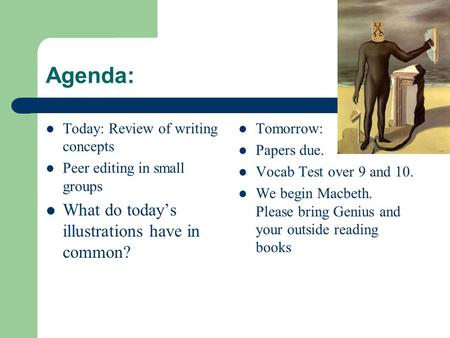Agenda: Today: Review of writing concepts Peer editing in small groups What do today's illustrations have in common? Tomorrow: Papers due. Vocab Test over.