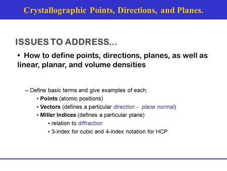 Crystallographic Points, Directions, and Planes. ISSUES TO ADDRESS... How to define points, directions, planes, as well as linear, planar, and volume densities.