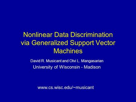 Nonlinear Data Discrimination via Generalized Support Vector Machines David R. Musicant and Olvi L. Mangasarian University of Wisconsin - Madison www.cs.wisc.edu/~musicant.