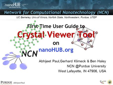 Abhijeet Paul Network for Computational Nanotechnology (NCN) UC Berkeley, Univ.of Illinois, Norfolk State, Northwestern, Purdue, UTEP Crystal Viewer Tool.