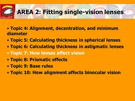 AREA 2: Fitting single-vision lenses Topic 4: Alignment, decentration, and minimum diameter Topic 5: Calculating thickness in spherical lenses Topic 6: