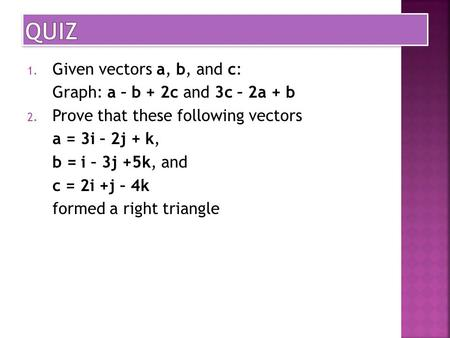 1. Given vectors a, b, and c: Graph: a – b + 2c and 3c – 2a + b 2. Prove that these following vectors a = 3i – 2j + k, b = i – 3j +5k, and c = 2i +j –