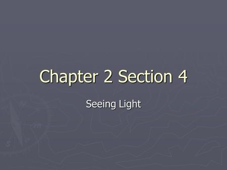 Chapter 2 Section 4 Seeing Light. Vision ► Your eyes sense light ► When light from an object enters your eye, your eye sends a signal to your brain and.