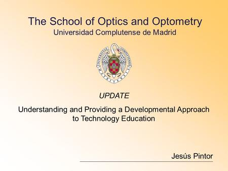 The School of Optics and Optometry Universidad Complutense de Madrid Jesús Pintor UPDATE Understanding and Providing a Developmental Approach to Technology.