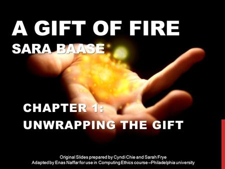 A GIFT OF FIRE SARA BAASE CHAPTER 1: UNWRAPPING THE GIFT Original Slides prepared by Cyndi Chie and Sarah Frye Adapted by Enas Naffar for use in Computing.