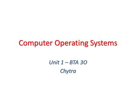 Computer Operating Systems Unit 1 – BTA 3O Chytra.