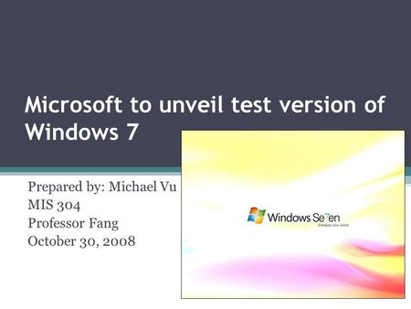 Microsoft to unveil test version of Windows 7 Prepared by: Michael Vu MIS 304 Professor Fang October 30, 2008.