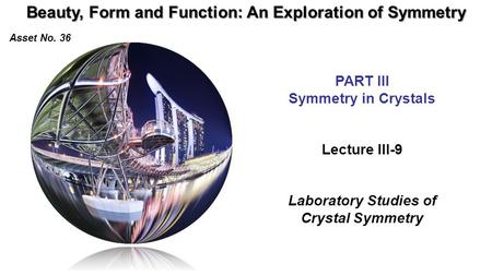 Beauty, Form and Function: An Exploration of Symmetry Asset No. 36 Lecture III-9 Laboratory Studies of Crystal Symmetry PART III Symmetry in Crystals.