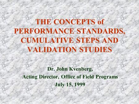 THE CONCEPTS of PERFORMANCE STANDARDS, CUMULATIVE STEPS AND VALIDATION STUDIES Dr. John Kvenberg, Acting Director, Office of Field Programs July 15, 1999.