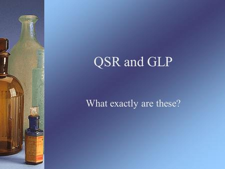QSR and GLP What exactly are these?. Key Terms QSR: Quality System Regulations –Standard produced by the FDA which companies MUST follow Include standards.