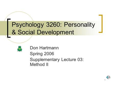 1 Psychology 3260: Personality & Social Development Don Hartmann Spring 2006 Supplementary Lecture 03: Method II.