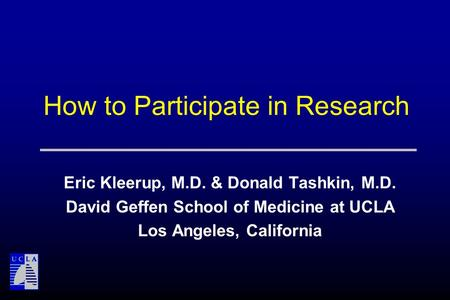 How to Participate in Research Eric Kleerup, M.D. & Donald Tashkin, M.D. David Geffen School of Medicine at UCLA Los Angeles, California.