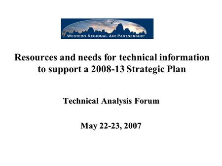Resources and needs for technical information to support a 2008-13 Strategic Plan Technical Analysis Forum May 22-23, 2007.