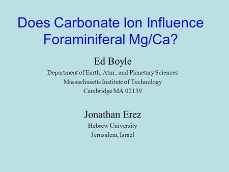 Does Carbonate Ion Influence Foraminiferal Mg/Ca? Ed Boyle Department of Earth, Atm., and Planetary Sciences Massachusetts Institute of Technology Cambridge.