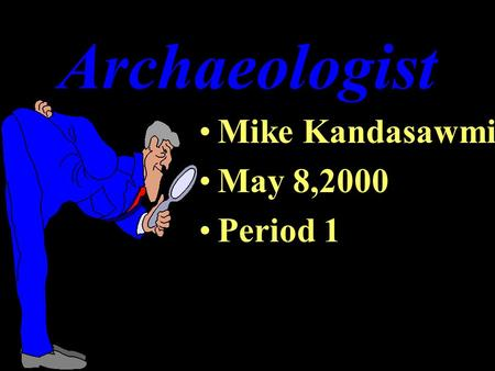 Archaeologist Mike Kandasawmi May 8,2000 Period 1.